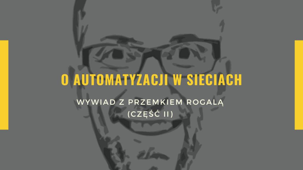 O automatyzacji sieciach - wywiad z Przemkiem Rogalą